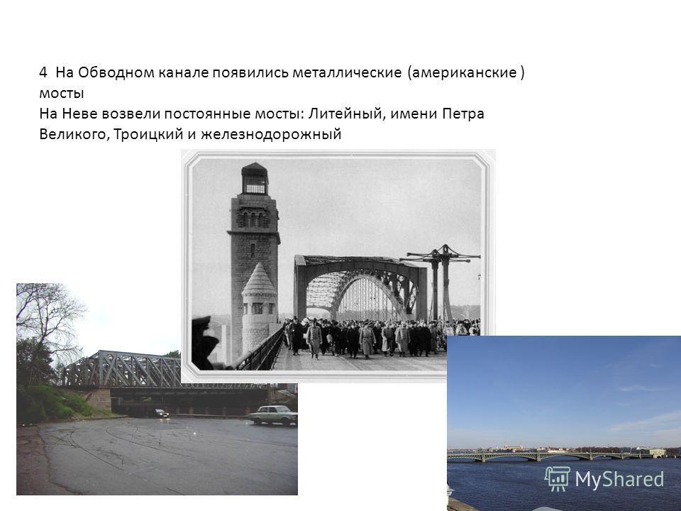 4 На Обводном канале появились металлические (американские ) мосты На Неве возвели постоянные мосты: Литейный, имени Петра Великого, Троицкий и железнодорожный