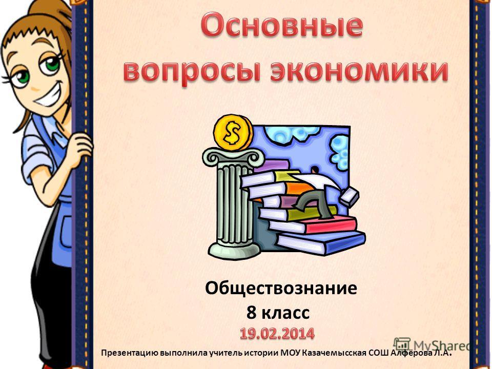 Обществознание 8 класс Презентацию выполнила учитель истории МОУ Казачемысская СОШ Алфёрова Л.А.