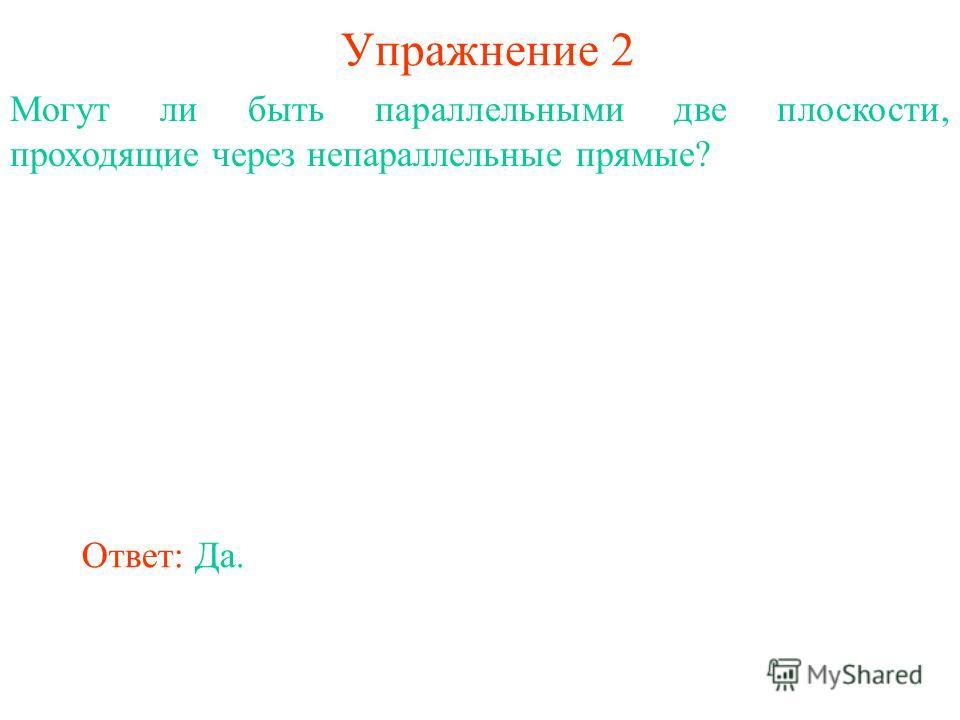 Ответ: Да. Могут ли быть параллельными две плоскости, проходящие через непараллельные прямые? Упражнение 2