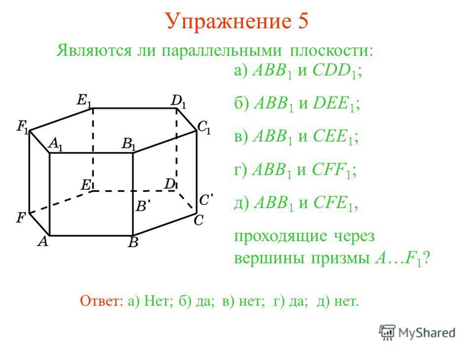 а) ABB 1 и CDD 1 ; б) ABB 1 и DEE 1 ; в) ABB 1 и CEE 1 ; г) ABB 1 и CFF 1 ; д) ABB 1 и CFE 1, проходящие через вершины призмы A…F 1 ? Ответ: а) Нет;б) да;в) нет;г) да;д) нет. Являются ли параллельными плоскости: Упражнение 5