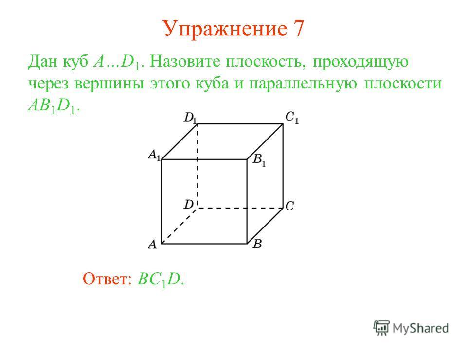Ответ: BC 1 D. Дан куб A…D 1. Назовите плоскость, проходящую через вершины этого куба и параллельную плоскости AB 1 D 1. Упражнение 7