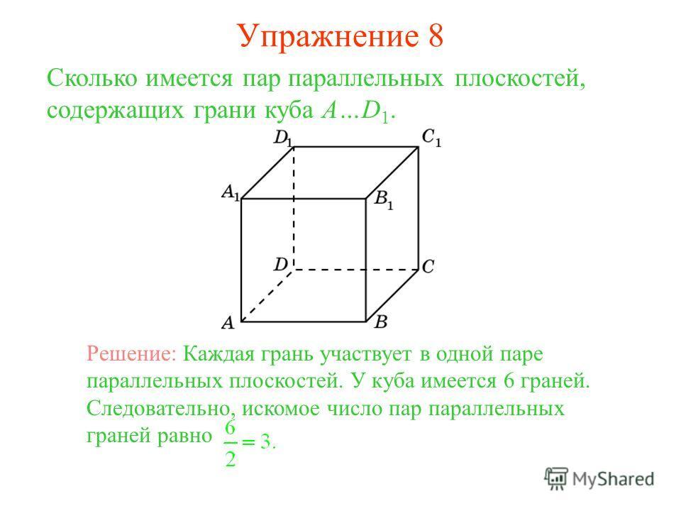 Сколько имеется пар параллельных плоскостей, содержащих грани куба A…D 1. Решение: Каждая грань участвует в одной паре параллельных плоскостей. У куба имеется 6 граней. Следовательно, искомое число пар параллельных граней равно Упражнение 8