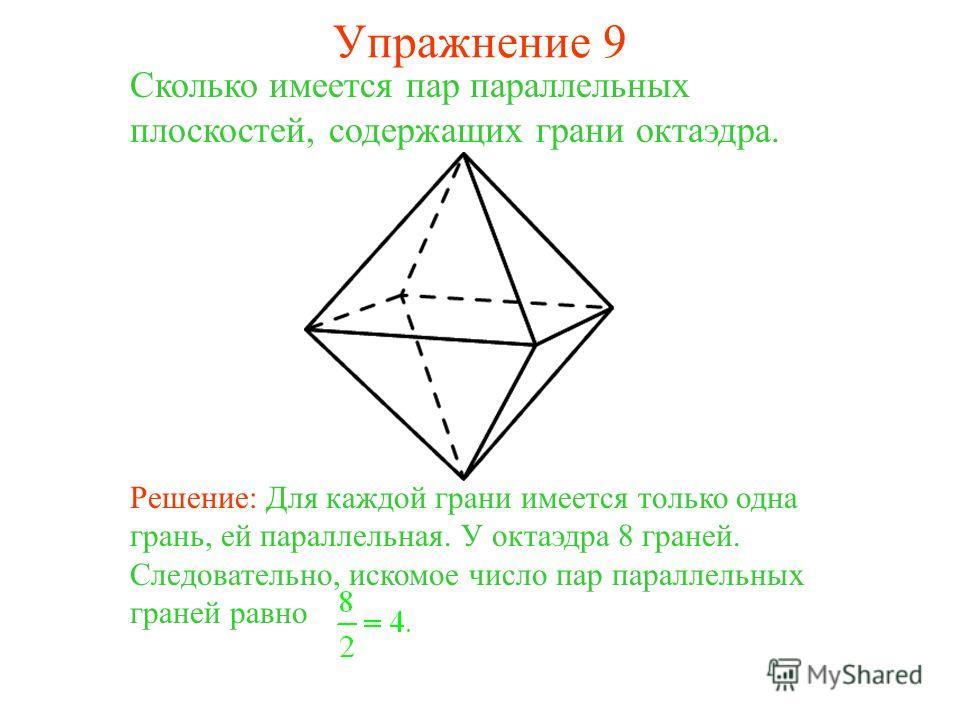 Сколько имеется пар параллельных плоскостей, содержащих грани октаэдра. Решение: Для каждой грани имеется только одна грань, ей параллельная. У октаэдра 8 граней. Следовательно, искомое число пар параллельных граней равно Упражнение 9