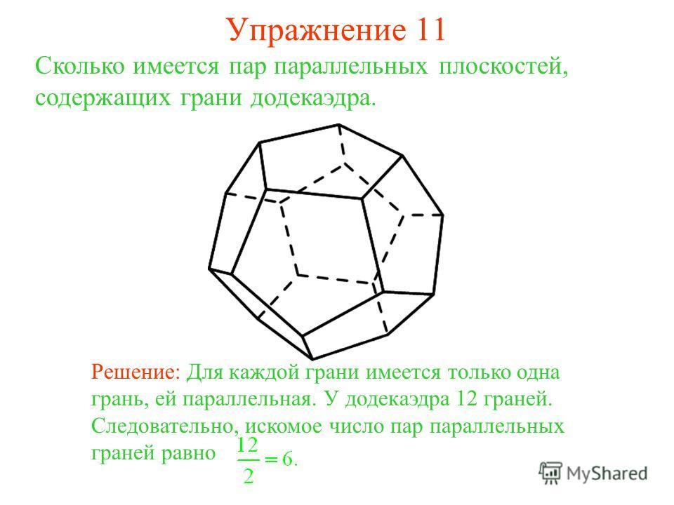Сколько имеется пар параллельных плоскостей, содержащих грани додекаэдра. Решение: Для каждой грани имеется только одна грань, ей параллельная. У додекаэдра 12 граней. Следовательно, искомое число пар параллельных граней равно Упражнение 11