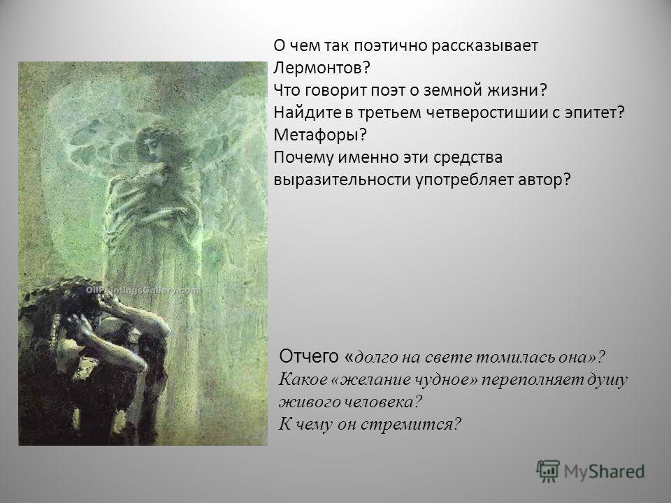 О чем так поэтично рассказывает Лермонтов? Что говорит поэт о земной жизни? Найдите в третьем четверостишии с эпитет? Метафоры? Почему именно эти средства выразительности употребляет автор? Отчего « долго на свете томилась она»? Какое «желание чудное