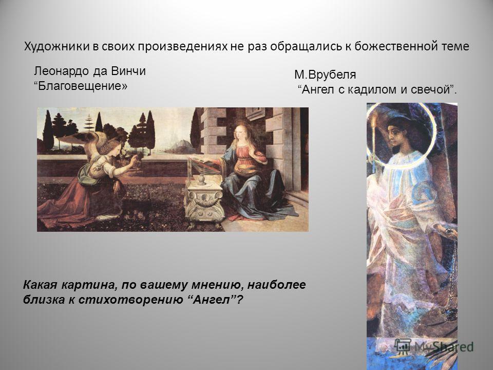Художники в своих произведениях не раз обращались к божественной теме М.Врубеля Ангел с кадилом и свечой. Леонардо да Винчи Благовещение» Какая картина, по вашему мнению, наиболее близка к стихотворению Ангел?