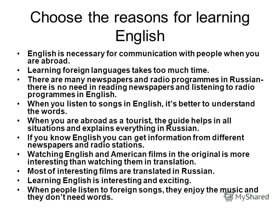 Choose the reasons for learning English English is necessary for communication with people when you are abroad. Learning foreign languages takes too much time. There are many newspapers and radio programmes in Russian- there is no need in reading new