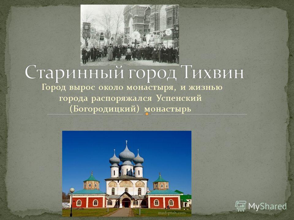 Город вырос около монастыря, и жизнью города распоряжался Успенский (Богородицкий) монастырь