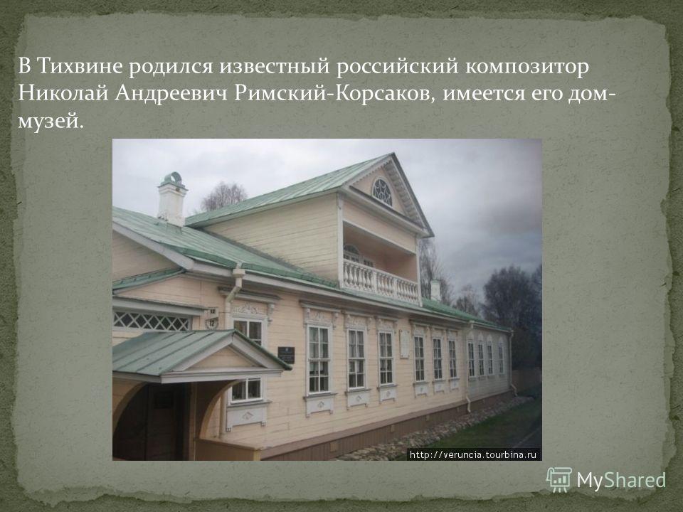 В Тихвине родился известный российский композитор Николай Андреевич Римский-Корсаков, имеется его дом- музей.