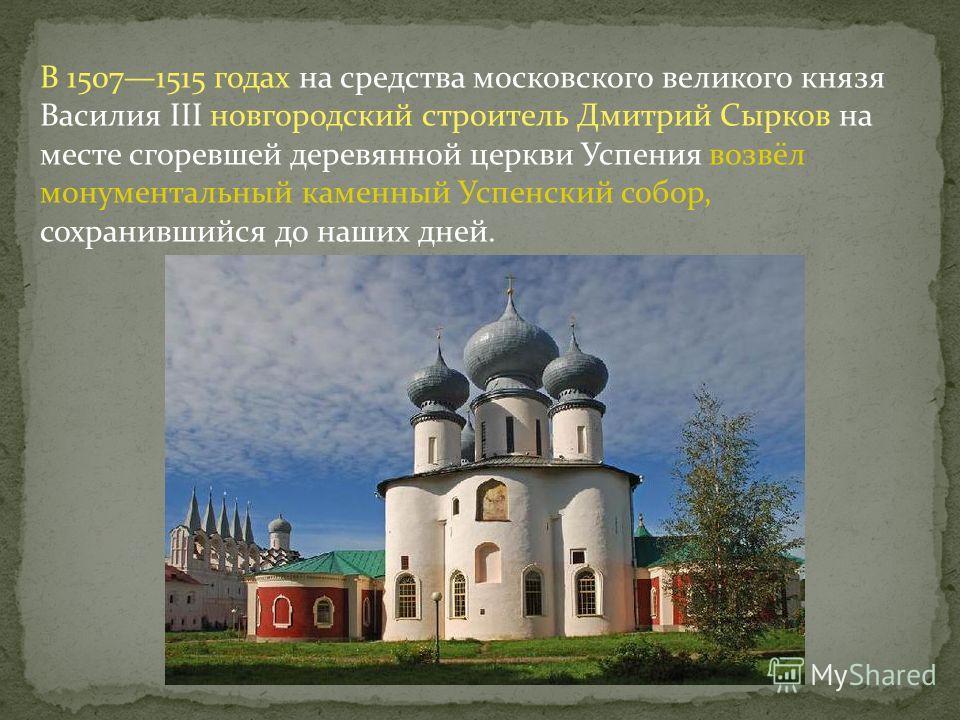 В 15071515 годах на средства московского великого князя Василия III новгородский строитель Дмитрий Сырков на месте сгоревшей деревянной церкви Успения возвёл монументальный каменный Успенский собор, сохранившийся до наших дней.
