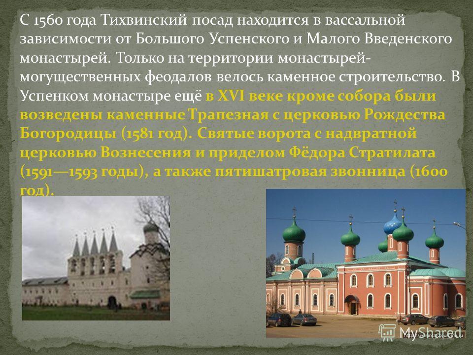 С 1560 года Тихвинский посад находится в вассальной зависимости от Большого Успенского и Малого Введенского монастырей. Только на территории монастырей- могущественных феодалов велось каменное строительство. В Успенком монастыре ещё в XVI веке кроме