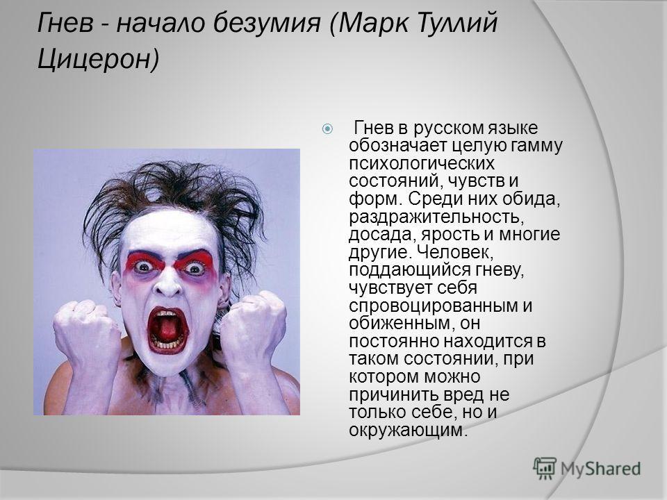Гнев - начало безумия (Марк Туллий Цицерон) Гнев в русском языке обозначает целую гамму психологических состояний, чувств и форм. Среди них обида, раздражительность, досада, ярость и многие другие. Человек, поддающийся гневу, чувствует себя спровоцир