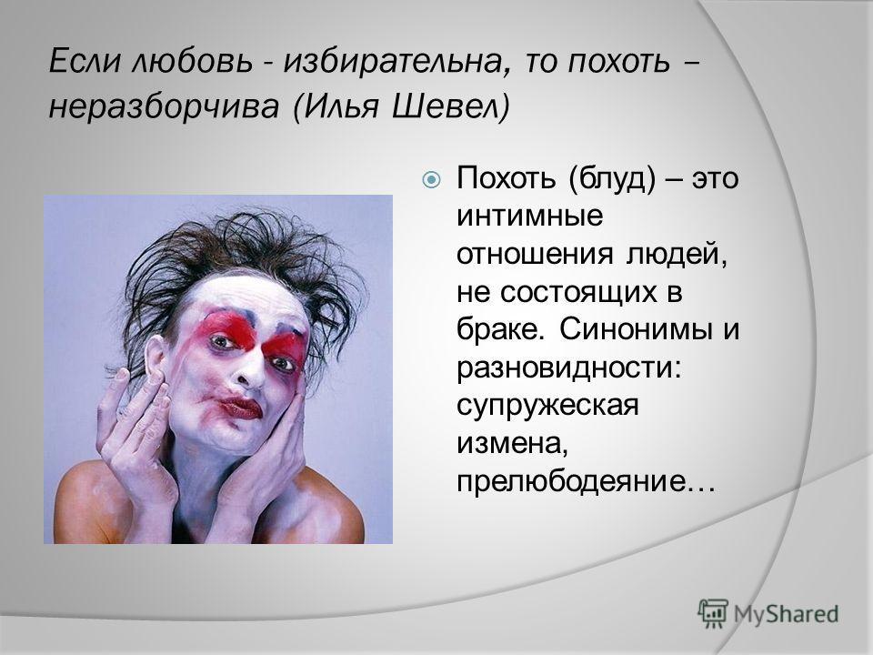 Если любовь - избирательна, то похоть – неразборчива (Илья Шевел) Похоть (блуд) – это интимные отношения людей, не состоящих в браке. Синонимы и разновидности: супружеская измена, прелюбодеяние…