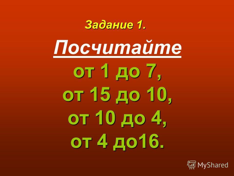 от 1 до 7, от 15 до 10, от 10 до 4, от 4 до16. Посчитайте от 1 до 7, от 15 до 10, от 10 до 4, от 4 до16. Задание 1.