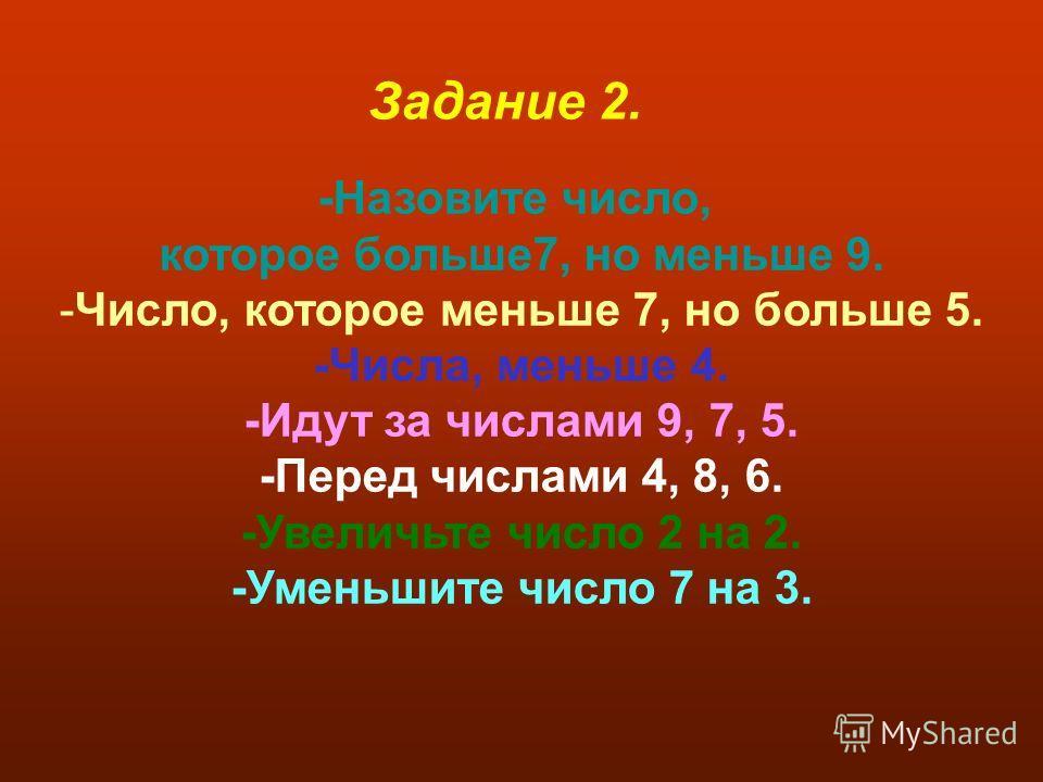 -Назовите число, которое больше7, но меньше 9. -Число, которое меньше 7, но больше 5. -Числа, меньше 4. -Идут за числами 9, 7, 5. -Перед числами 4, 8, 6. -Увеличьте число 2 на 2. -Уменьшите число 7 на 3. Задание 2.