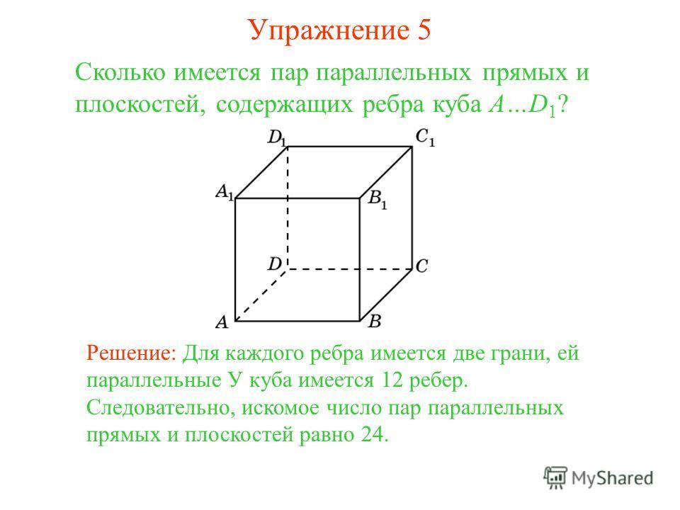Сколько имеется пар параллельных прямых и плоскостей, содержащих ребра куба A…D 1 ? Решение: Для каждого ребра имеется две грани, ей параллельные У куба имеется 12 ребер. Следовательно, искомое число пар параллельных прямых и плоскостей равно 24. Упр