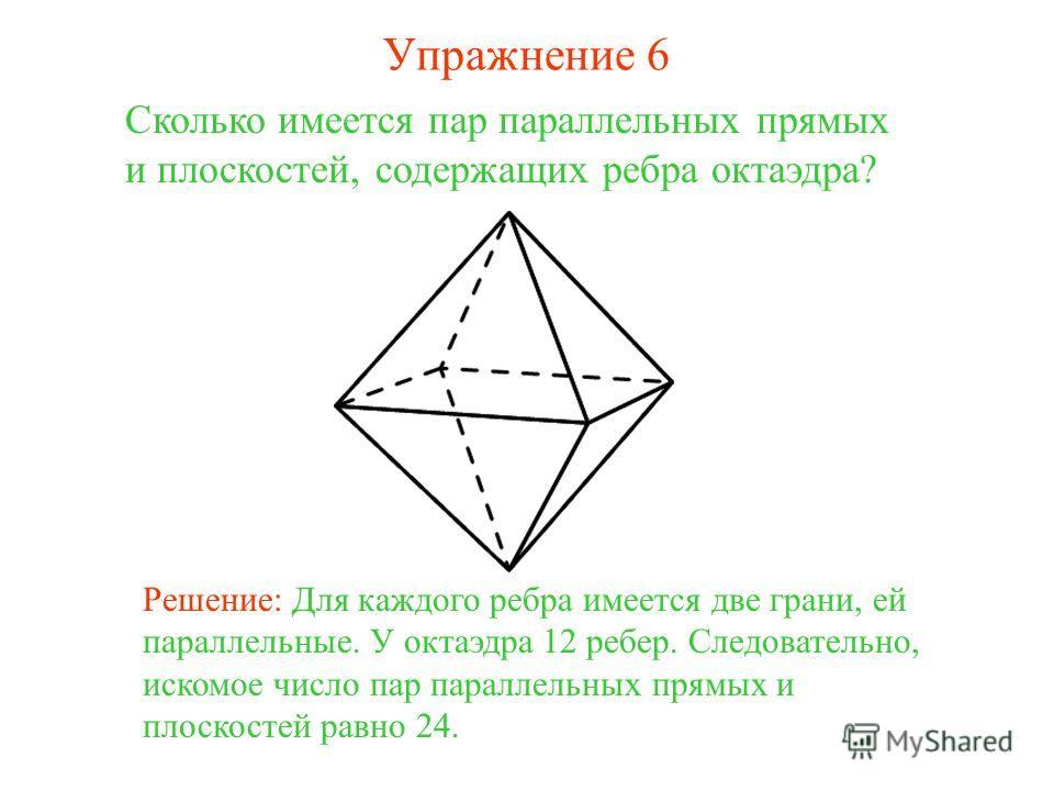 Сколько имеется пар параллельных прямых и плоскостей, содержащих ребра октаэдра? Решение: Для каждого ребра имеется две грани, ей параллельные. У октаэдра 12 ребер. Следовательно, искомое число пар параллельных прямых и плоскостей равно 24. Упражнени
