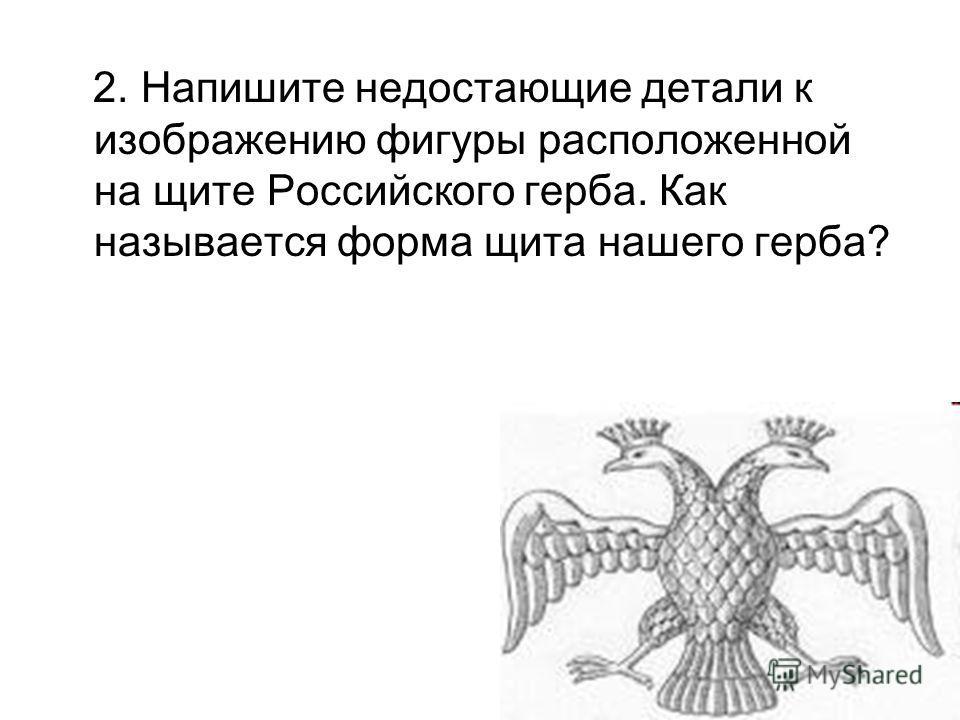 2. Напишите недостающие детали к изображению фигуры расположенной на щите Российского герба. Как называется форма щита нашего герба?