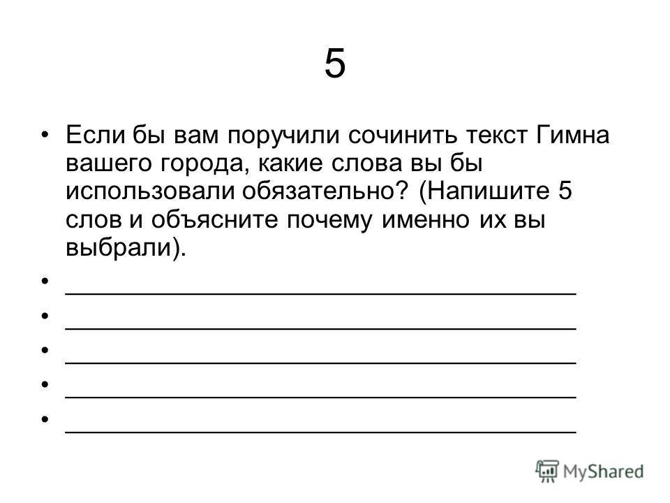 5 Если бы вам поручили сочинить текст Гимна вашего города, какие слова вы бы использовали обязательно? (Напишите 5 слов и объясните почему именно их вы выбрали). ___________________________________