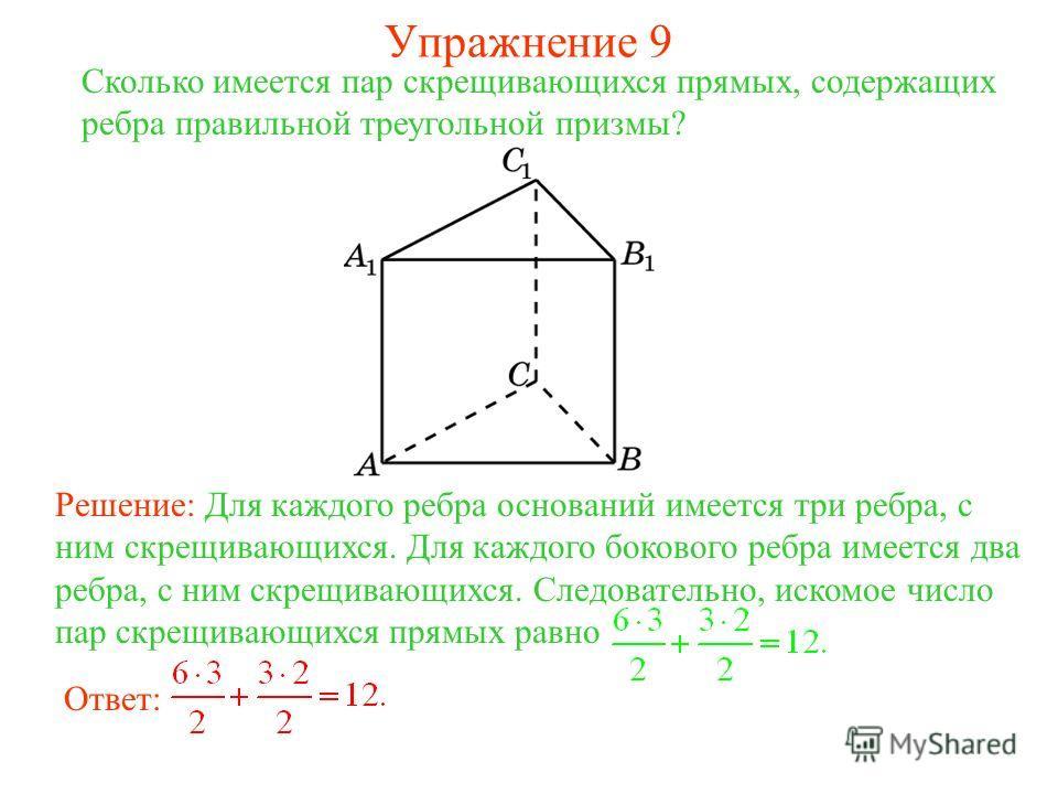 Сколько имеется пар скрещивающихся прямых, содержащих ребра правильной треугольной призмы? Решение: Для каждого ребра оснований имеется три ребра, с ним скрещивающихся. Для каждого бокового ребра имеется два ребра, с ним скрещивающихся. Следовательно