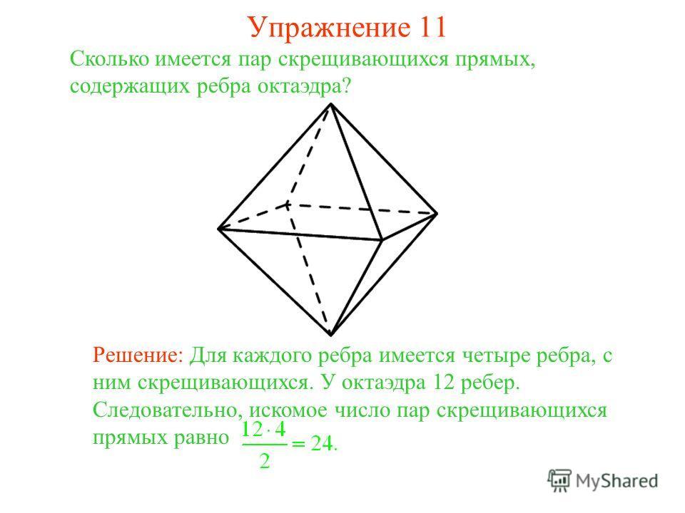 Сколько имеется пар скрещивающихся прямых, содержащих ребра октаэдра? Решение: Для каждого ребра имеется четыре ребра, с ним скрещивающихся. У октаэдра 12 ребер. Следовательно, искомое число пар скрещивающихся прямых равно Упражнение 11