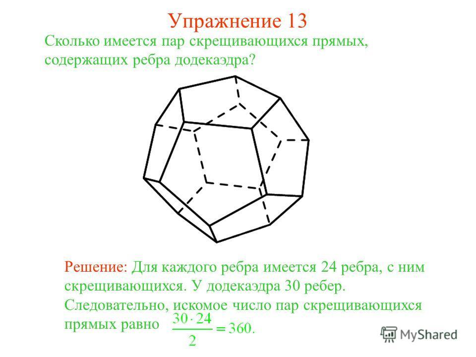 Сколько имеется пар скрещивающихся прямых, содержащих ребра додекаэдра? Решение: Для каждого ребра имеется 24 ребра, с ним скрещивающихся. У додекаэдра 30 ребер. Следовательно, искомое число пар скрещивающихся прямых равно Упражнение 13