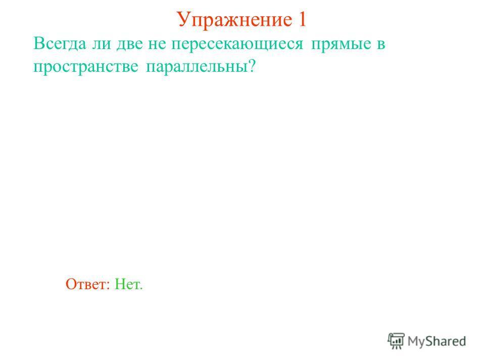 Ответ: Нет. Всегда ли две не пересекающиеся прямые в пространстве параллельны? Упражнение 1