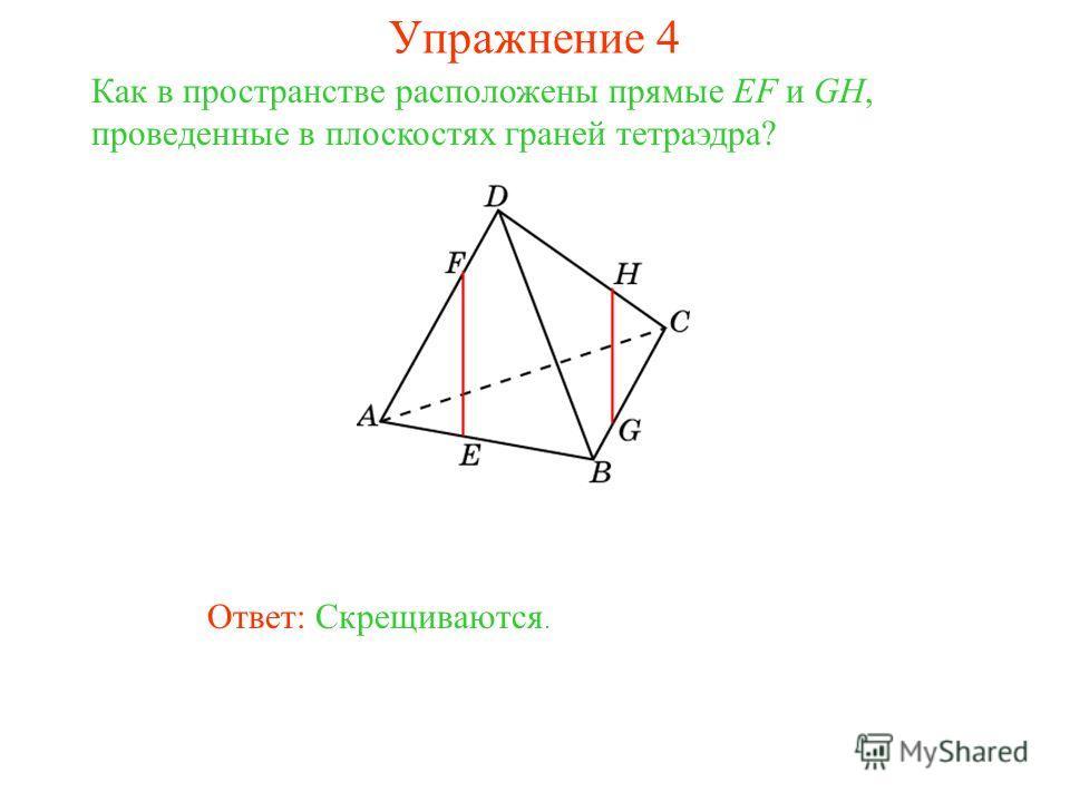 Ответ: Скрещиваются. Как в пространстве расположены прямые EF и GH, проведенные в плоскостях граней тетраэдра? Упражнение 4