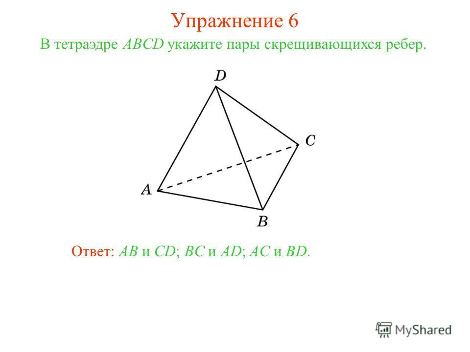 В тетраэдре ABCD укажите пары скрещивающихся ребер. Ответ: AB и CD; BC и AD; AC и BD. Упражнение 6
