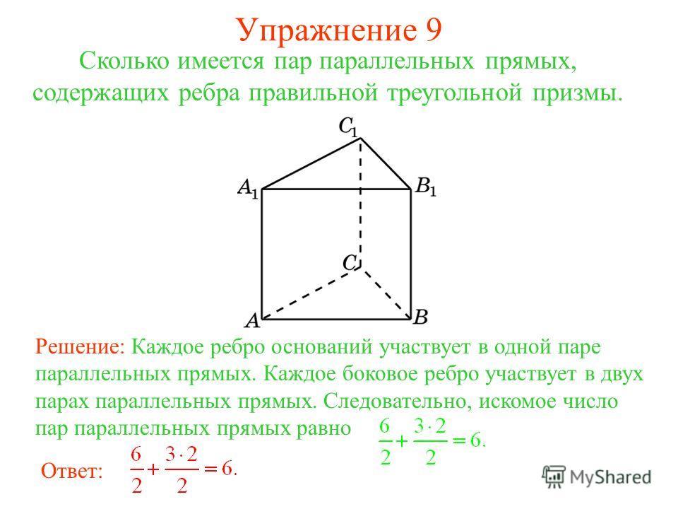 Сколько имеется пар параллельных прямых, содержащих ребра правильной треугольной призмы. Решение: Каждое ребро оснований участвует в одной паре параллельных прямых. Каждое боковое ребро участвует в двух парах параллельных прямых. Следовательно, иском