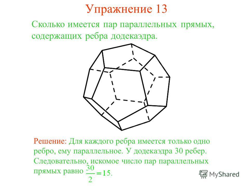 Сколько имеется пар параллельных прямых, содержащих ребра додекаэдра. Решение: Для каждого ребра имеется только одно ребро, ему параллельное. У додекаэдра 30 ребер. Следовательно, искомое число пар параллельных прямых равно Упражнение 13