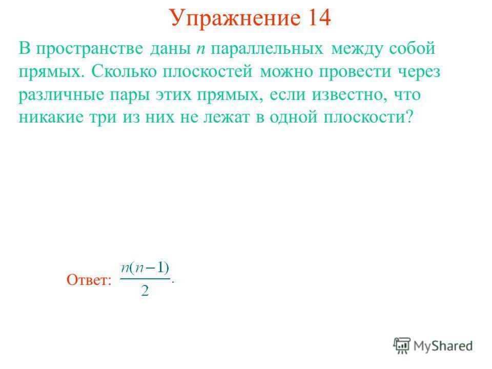 В пространстве даны n параллельных между собой прямых. Сколько плоскостей можно провести через различные пары этих прямых, если известно, что никакие три из них не лежат в одной плоскости? Упражнение 14 Ответ: