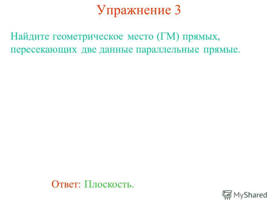 Ответ: Плоскость. Найдите геометрическое место (ГМ) прямых, пересекающих две данные параллельные прямые. Упражнение 3