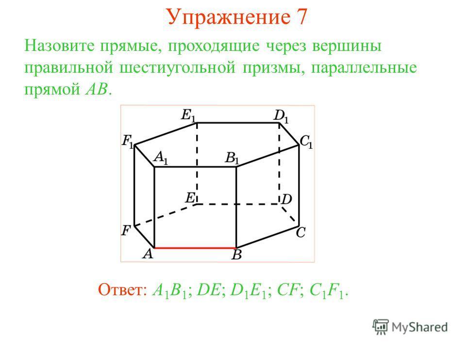 Ответ: A 1 B 1 ; DE; D 1 E 1 ; CF; C 1 F 1. Назовите прямые, проходящие через вершины правильной шестиугольной призмы, параллельные прямой AB. Упражнение 7