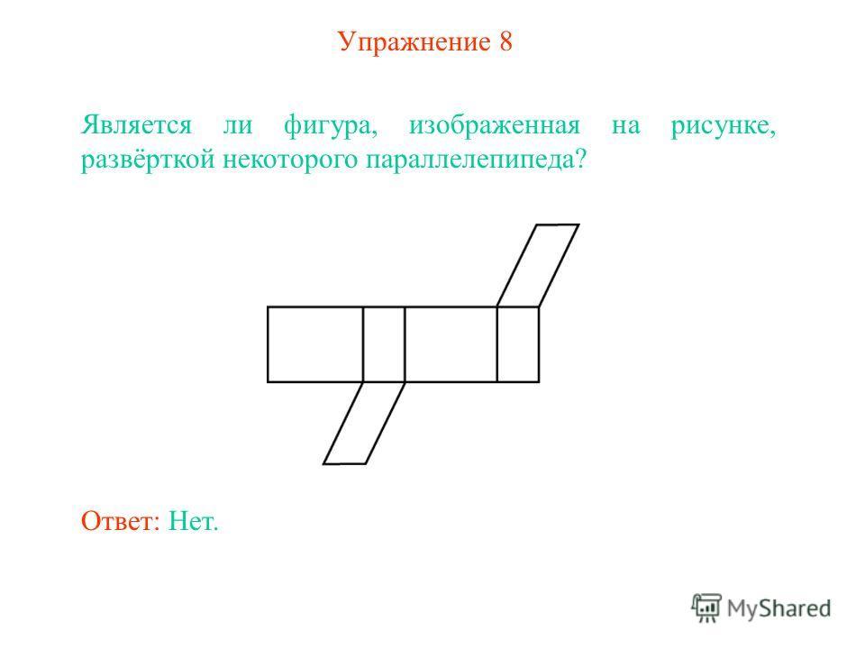 Упражнение 8 Является ли фигура, изображенная на рисунке, развёрткой некоторого параллелепипеда? Ответ: Нет.