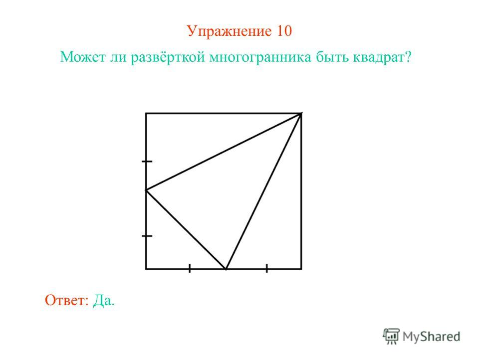 Упражнение 10 Может ли развёрткой многогранника быть квадрат? Ответ: Да.
