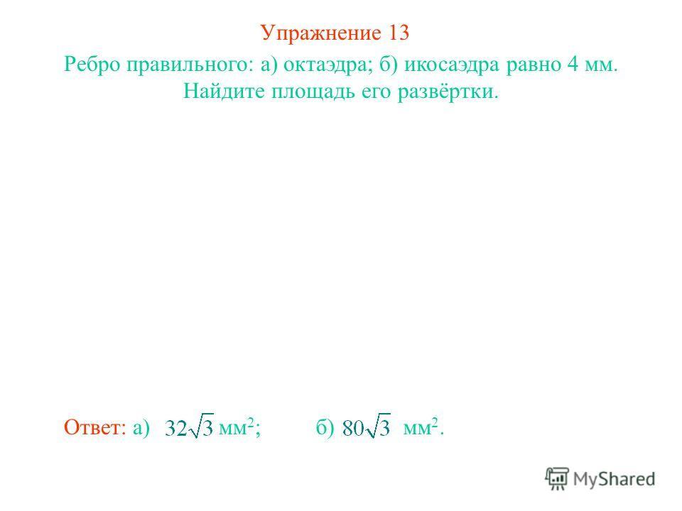 Упражнение 13 Ребро правильного: а) октаэдра; б) икосаэдра равно 4 мм. Найдите площадь его развёртки. Ответ: а) мм 2 ;б) мм 2.