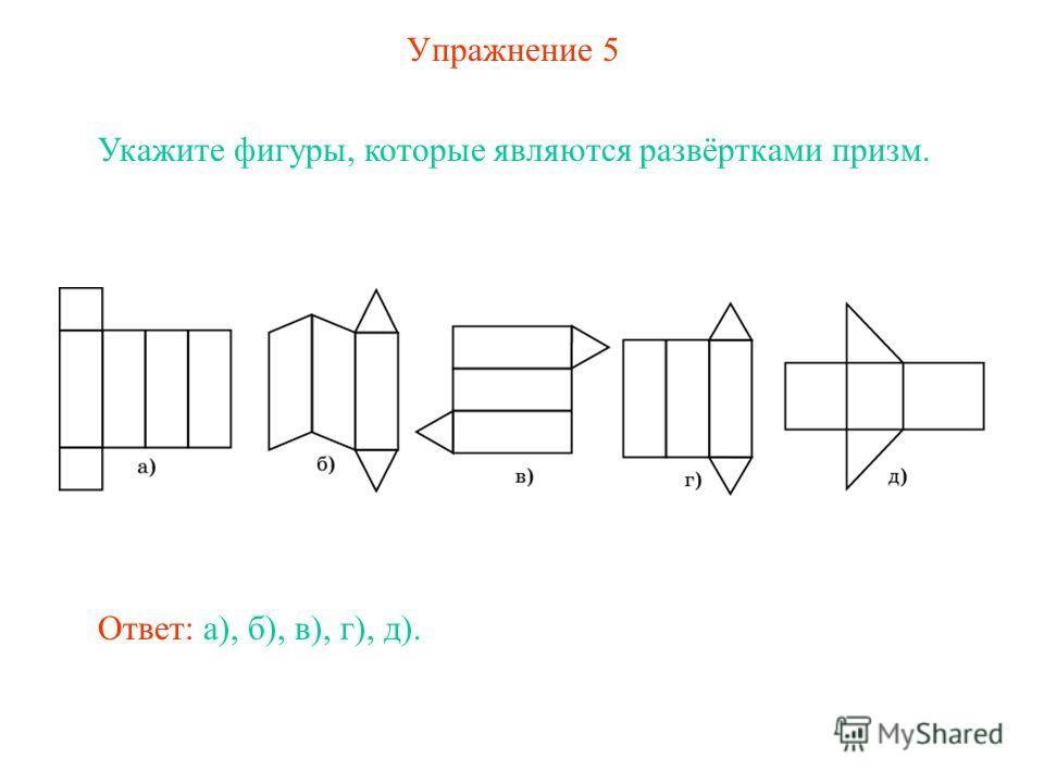 Упражнение 5 Укажите фигуры, которые являются развёртками призм. Ответ: а), б), в), г), д).