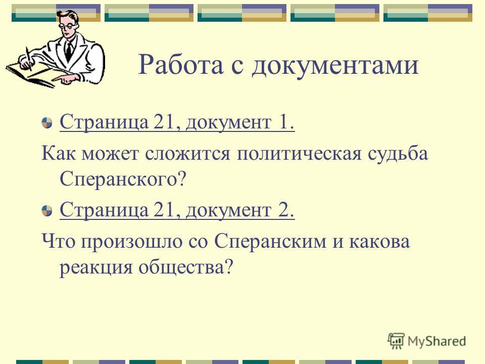 Работа с документами Страница 21, документ 1. Как может сложится политическая судьба Сперанского? Страница 21, документ 2. Что произошло со Сперанским и какова реакция общества?