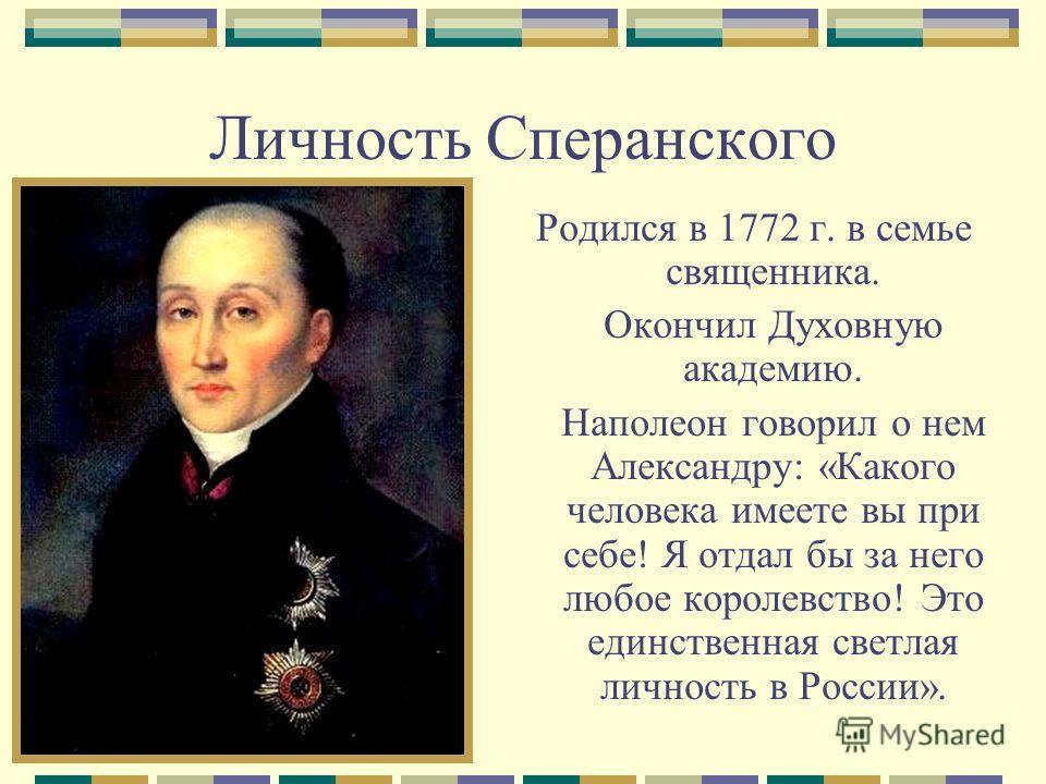Личность Сперанского Родился в 1772 г. в семье священника. Окончил Духовную академию. Наполеон говорил о нем Александру: «Какого человека имеете вы при себе! Я отдал бы за него любое королевство! Это единственная светлая личность в России».