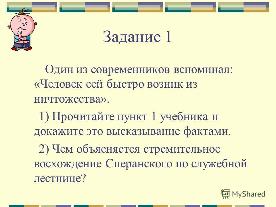 Задание 1 Один из современников вспоминал: «Человек сей быстро возник из ничтожества». 1) Прочитайте пункт 1 учебника и докажите это высказывание фактами. 2) Чем объясняется стремительное восхождение Сперанского по служебной лестнице?