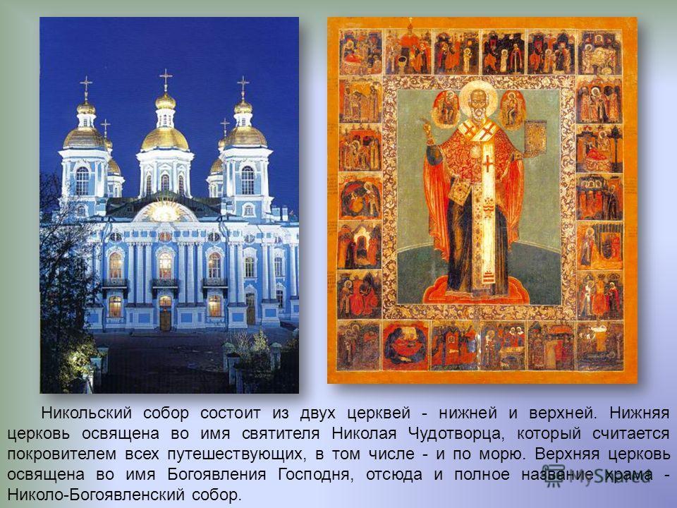 Никольский собор состоит из двух церквей - нижней и верхней. Нижняя церковь освящена во имя святителя Николая Чудотворца, который считается покровителем всех путешествующих, в том числе - и по морю. Верхняя церковь освящена во имя Богоявления Господн