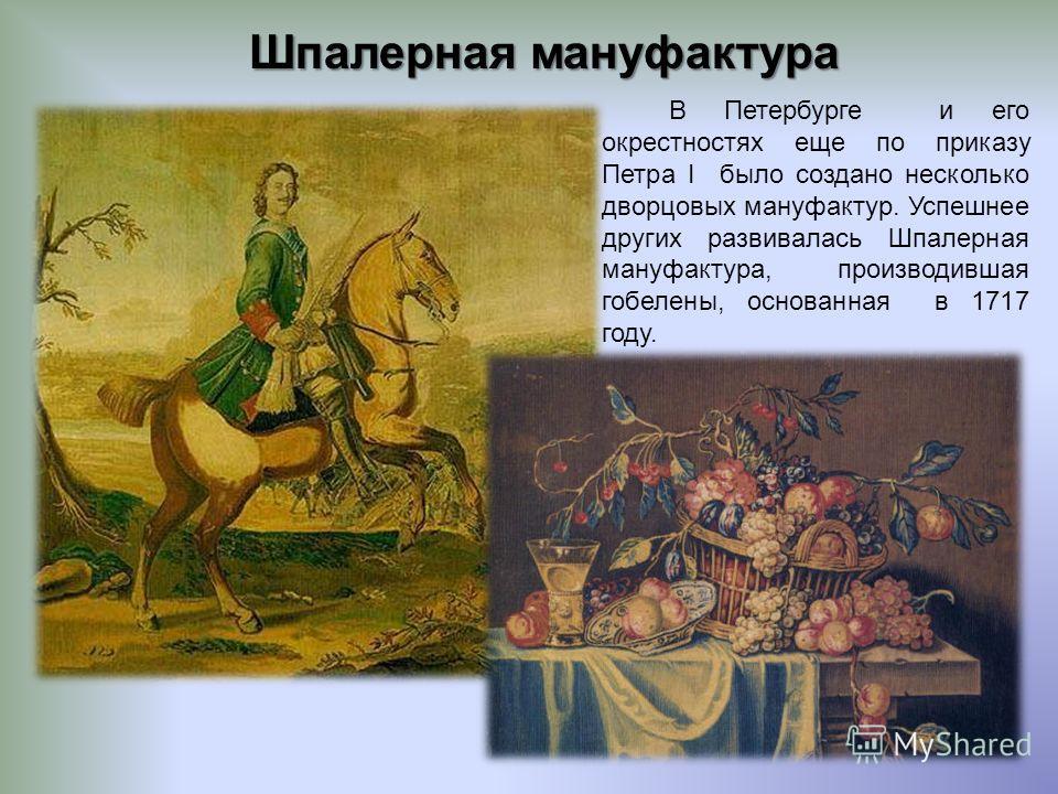 Шпалерная мануфактура В Петербурге и его окрестностях еще по приказу Петра I было создано несколько дворцовых мануфактур. Успешнее других развивалась Шпалерная мануфактура, производившая гобелены, основанная в 1717 году.