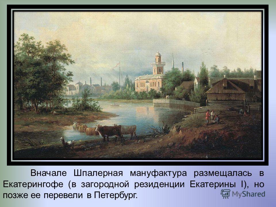 Вначале Шпалерная мануфактура размещалась в Екатерингофе (в загородной резиденции Екатерины I), но позже ее перевели в Петербург.