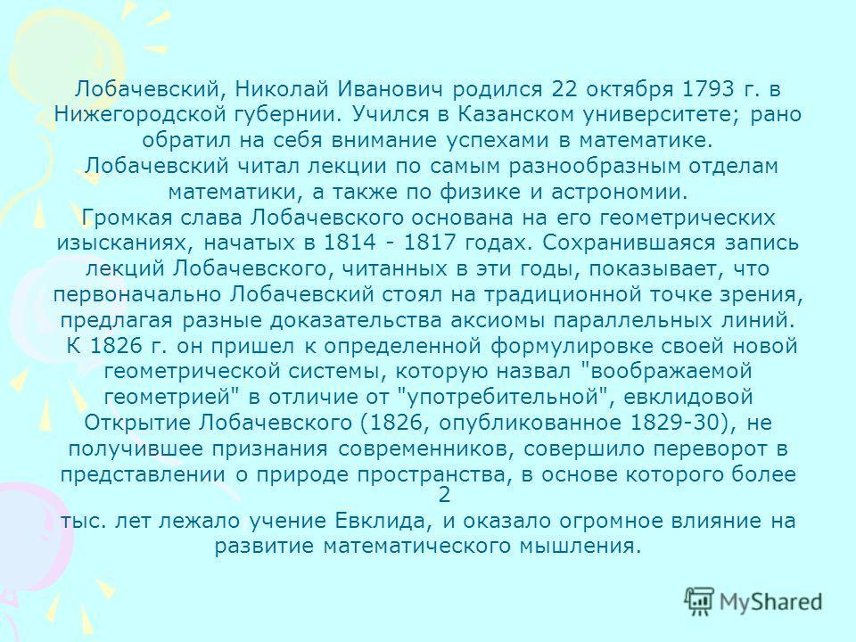 Лобачевский, Николай Иванович родился 22 октября 1793 г. в Нижегородской губернии. Учился в Казанском университете; рано обратил на себя внимание успехами в математике. Лобачевский читал лекции по самым разнообразным отделам математики, а также по фи