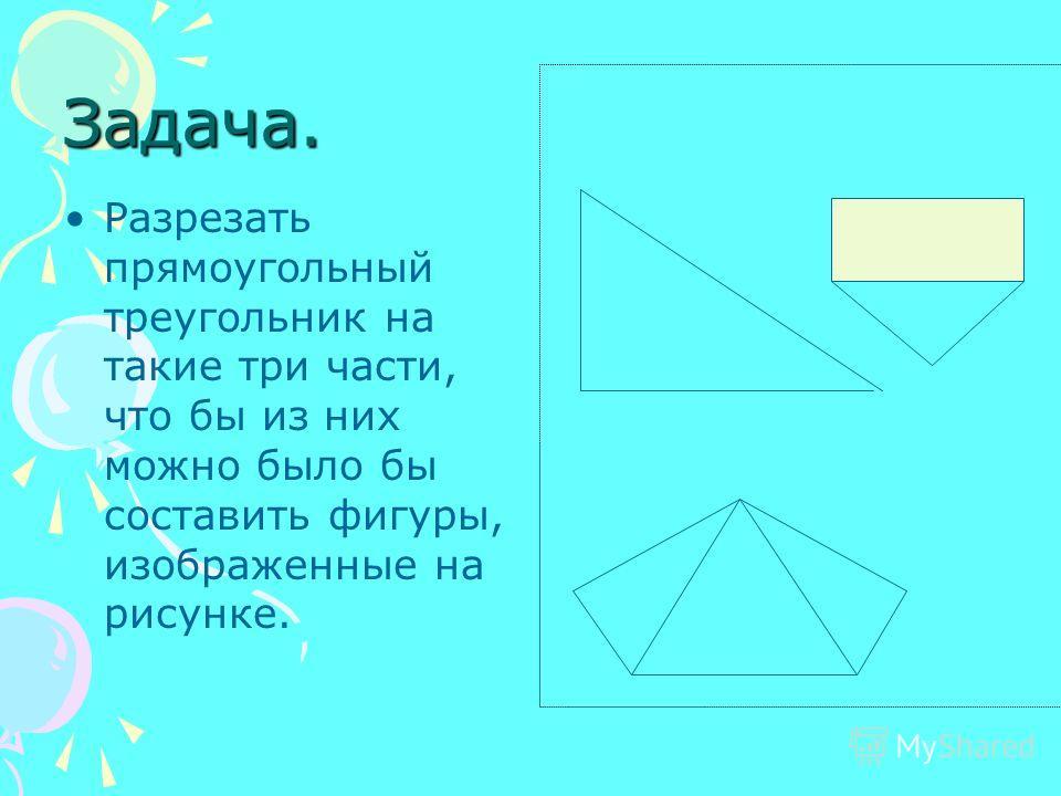 Задача. Разрезать прямоугольный треугольник на такие три части, что бы из них можно было бы составить фигуры, изображенные на рисунке.