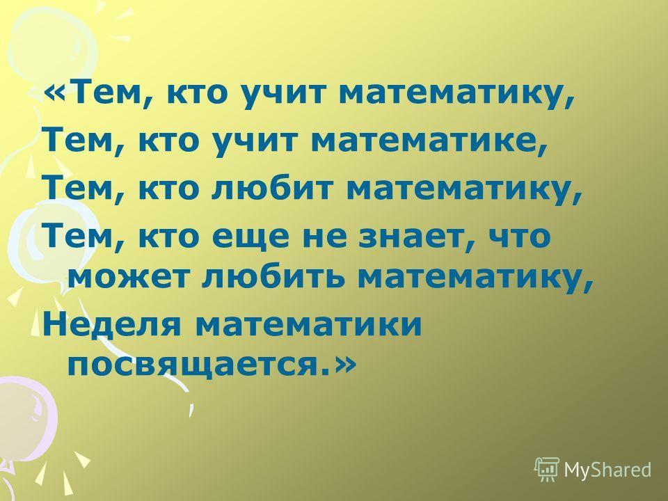 «Тем, кто учит математику, Тем, кто учит математике, Тем, кто любит математику, Тем, кто еще не знает, что может любить математику, Неделя математики посвящается.»