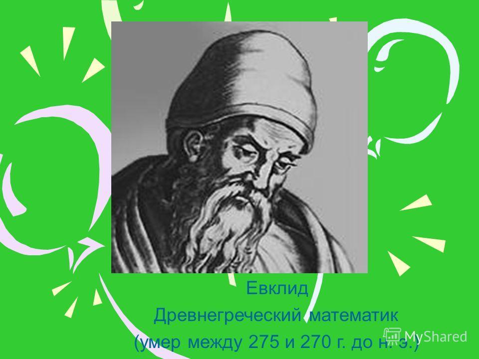 Евклид Древнегреческий математик (умер между 275 и 270 г. до н. э.)