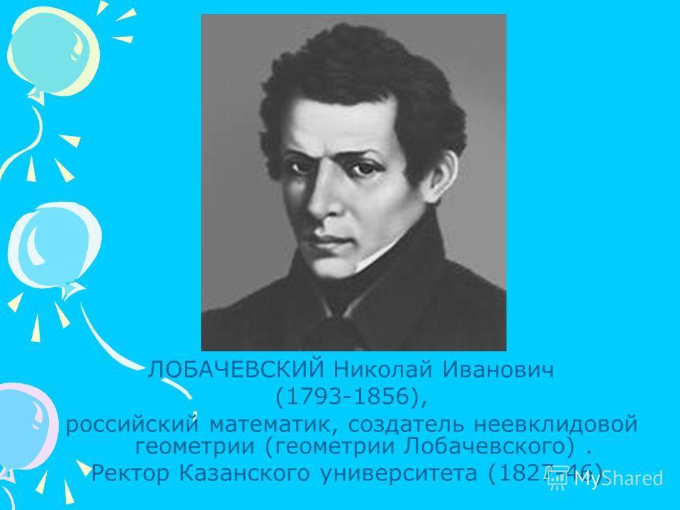 ЛОБАЧЕВСКИЙ Николай Иванович (1793-1856), российский математик, создатель неевклидовой геометрии (геометрии Лобачевского). Ректор Казанского университета (1827-46).