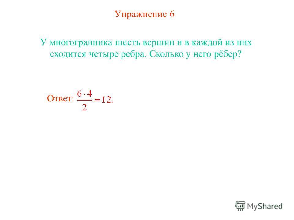 Упражнение 6 У многогранника шесть вершин и в каждой из них сходится четыре ребра. Сколько у него рёбер? Ответ:
